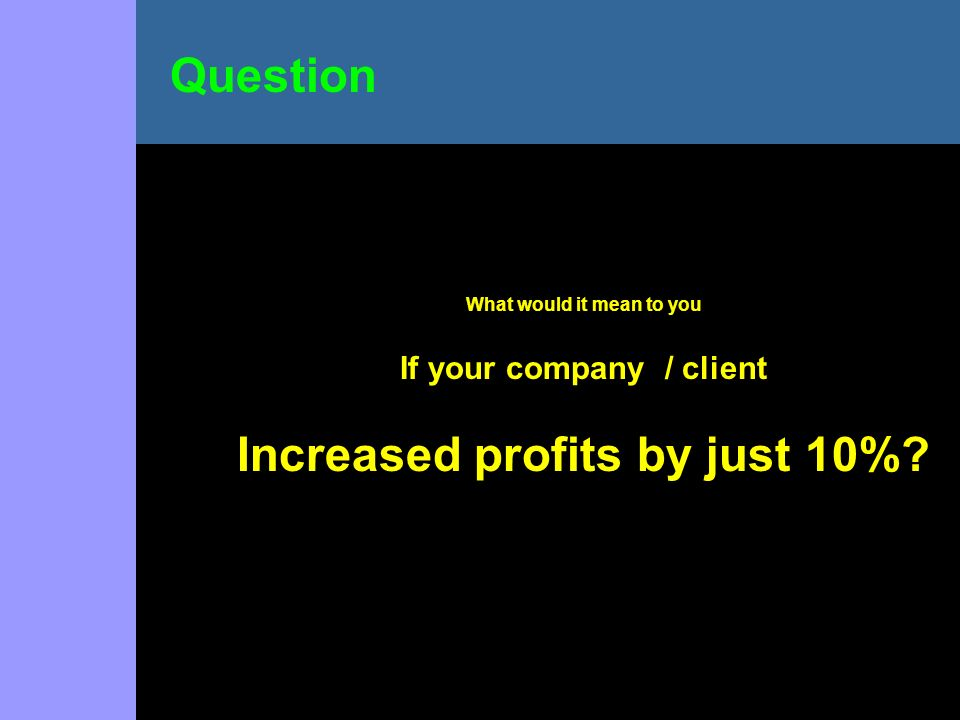 What would it mean to you If your company / client Increased profits by just 10% Question