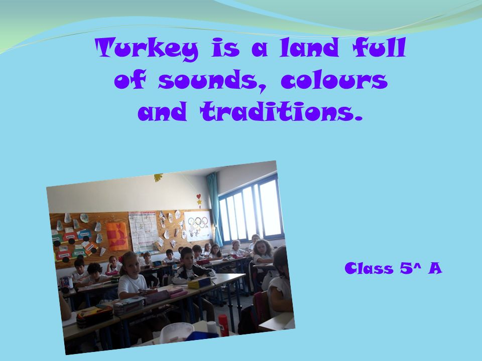 Turkey is a land full of sounds, colours and traditions. Class 5^ A