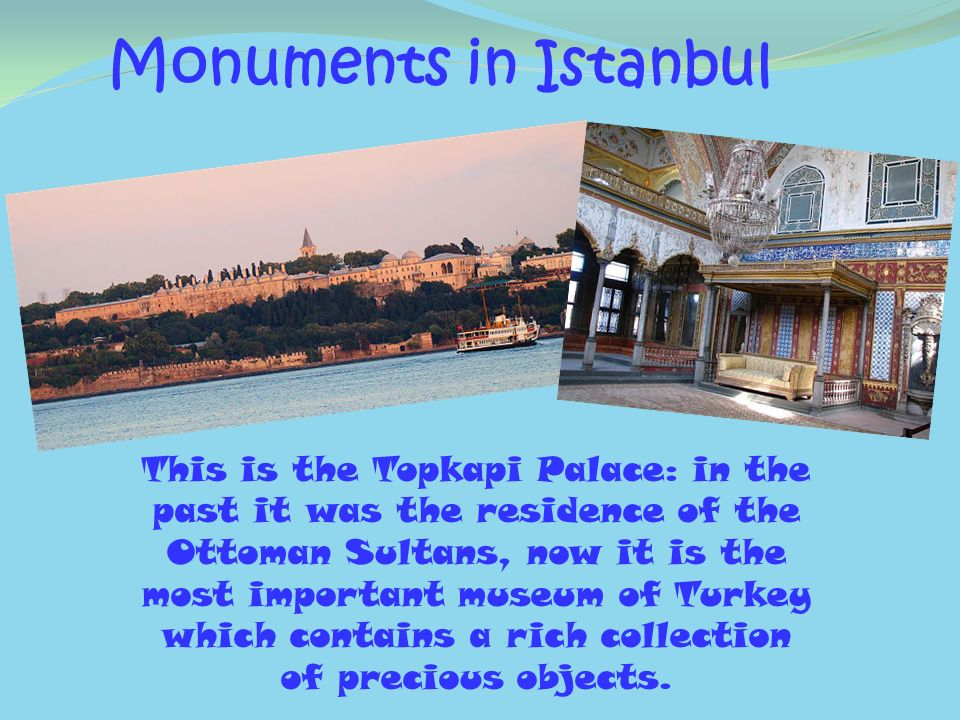 Monuments in Istanbul This is the Topkapi Palace: in the past it was the residence of the Ottoman Sultans, now it is the most important museum of Turk