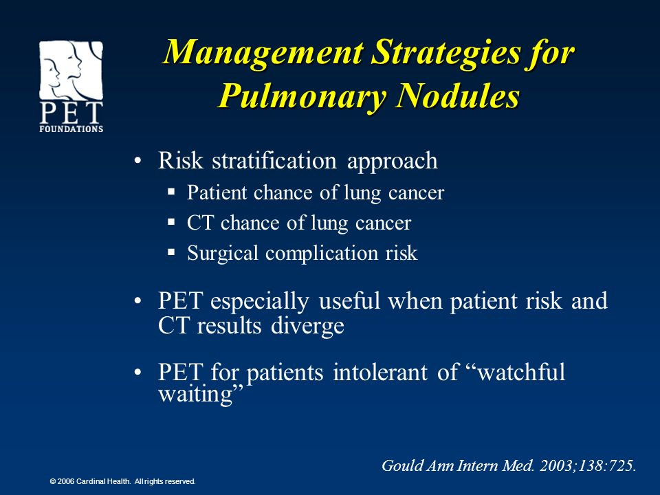 © 2006 Cardinal Health. All rights reserved. Management Strategies for Pulmonary Nodules Risk stratification approach Patient chance of lung cancer CT