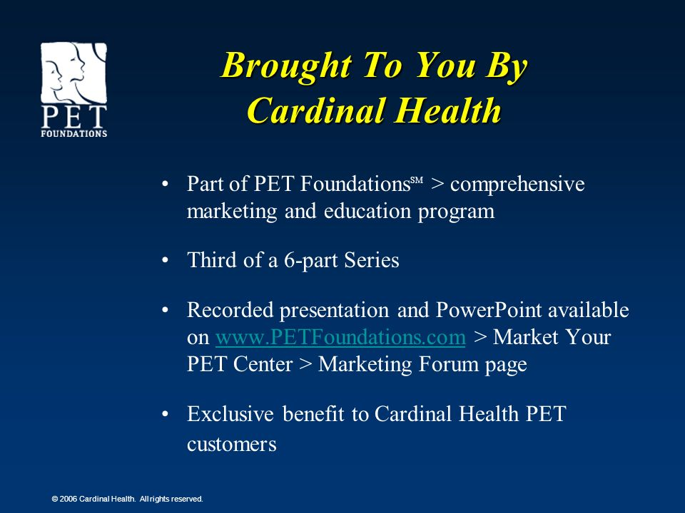 © 2006 Cardinal Health. All rights reserved. Brought To You By Cardinal Health Part of PET Foundations SM > comprehensive marketing and education prog