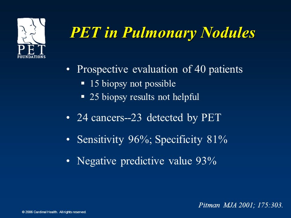 © 2006 Cardinal Health. All rights reserved. PET in Pulmonary Nodules Prospective evaluation of 40 patients 15 biopsy not possible 25 biopsy results n