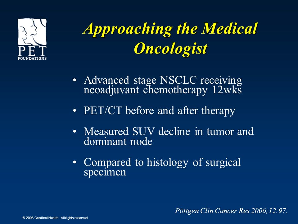 © 2006 Cardinal Health. All rights reserved. Advanced stage NSCLC receiving neoadjuvant chemotherapy 12wks PET/CT before and after therapy Measured SU