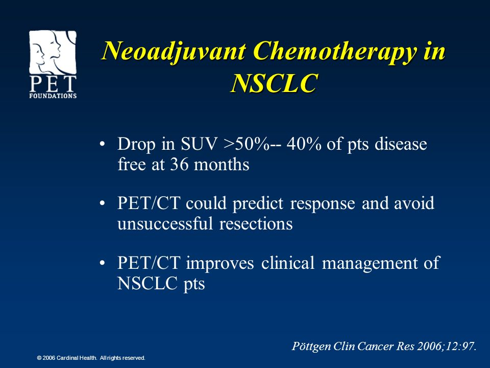 © 2006 Cardinal Health. All rights reserved. Neoadjuvant Chemotherapy in NSCLC Drop in SUV >50%-- 40% of pts disease free at 36 months PET/CT could pr