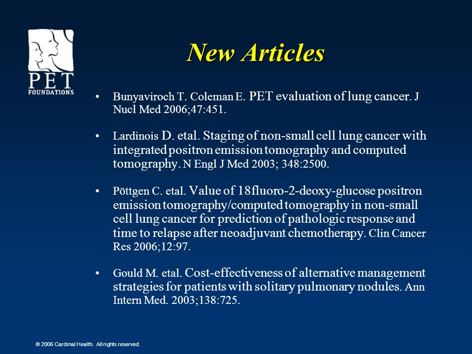© 2006 Cardinal Health. All rights reserved. New Articles Bunyaviroch T. Coleman E. PET evaluation of lung cancer. J Nucl Med 2006;47:451. Lardinois D