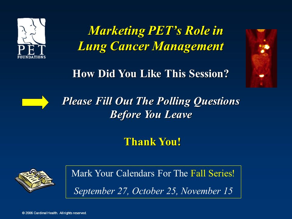 © 2006 Cardinal Health. All rights reserved. Marketing PETs Role in Lung Cancer Management How Did You Like This Session? Please Fill Out The Polling