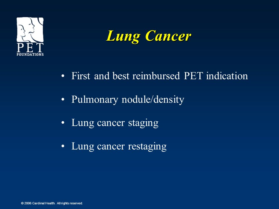 © 2006 Cardinal Health. All rights reserved. Lung Cancer First and best reimbursed PET indication Pulmonary nodule/density Lung cancer staging Lung ca