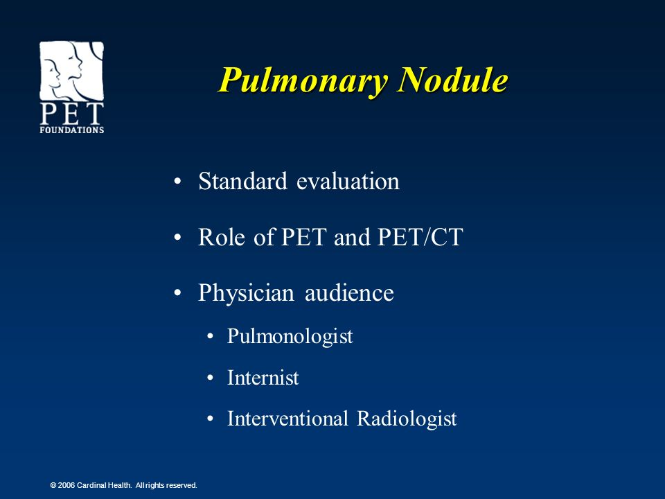 © 2006 Cardinal Health. All rights reserved. Pulmonary Nodule Standard evaluation Role of PET and PET/CT Physician audience Pulmonologist Internist In