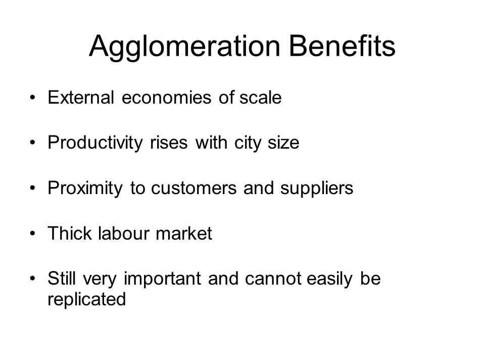 Agglomeration Benefits External economies of scale Productivity rises with city size Proximity to customers and suppliers Thick labour market Still very important and cannot easily be replicated