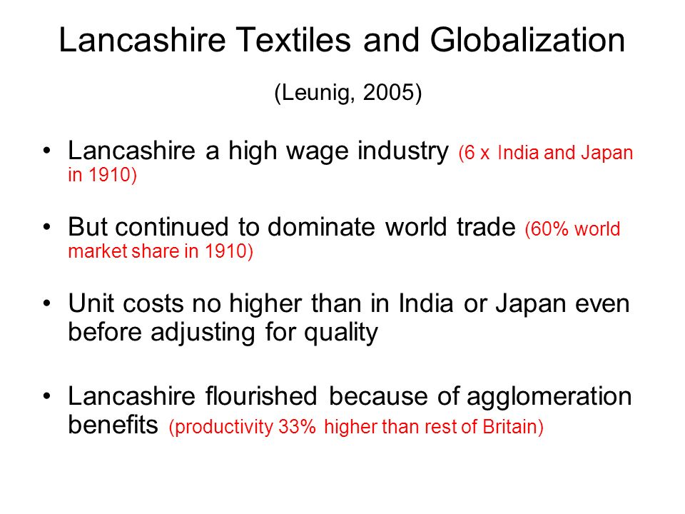 Lancashire Textiles and Globalization (Leunig, 2005) Lancashire a high wage industry (6 x India and Japan in 1910) But continued to dominate world trade (60% world market share in 1910) Unit costs no higher than in India or Japan even before adjusting for quality Lancashire flourished because of agglomeration benefits (productivity 33% higher than rest of Britain)