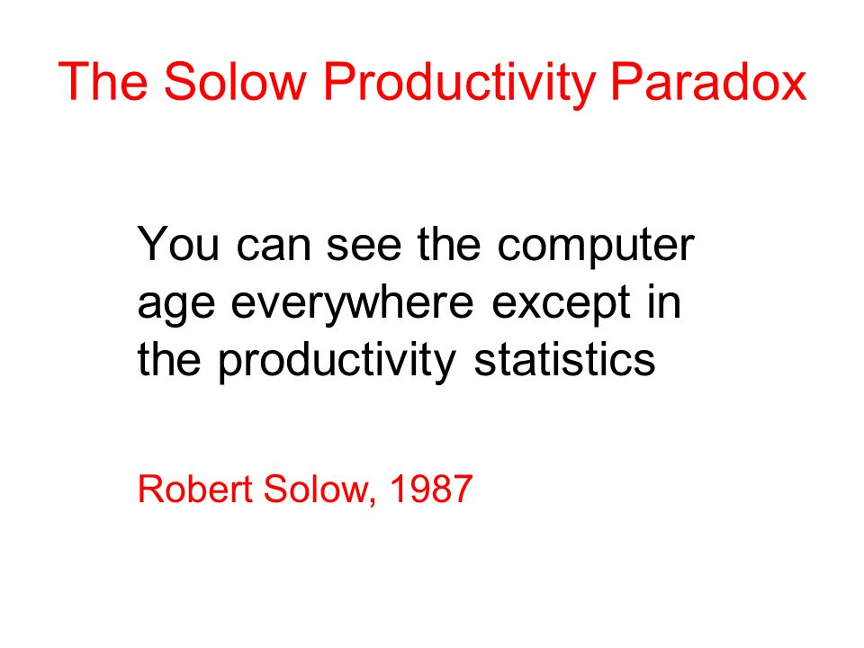 The Solow Productivity Paradox You can see the computer age everywhere except in the productivity statistics Robert Solow, 1987