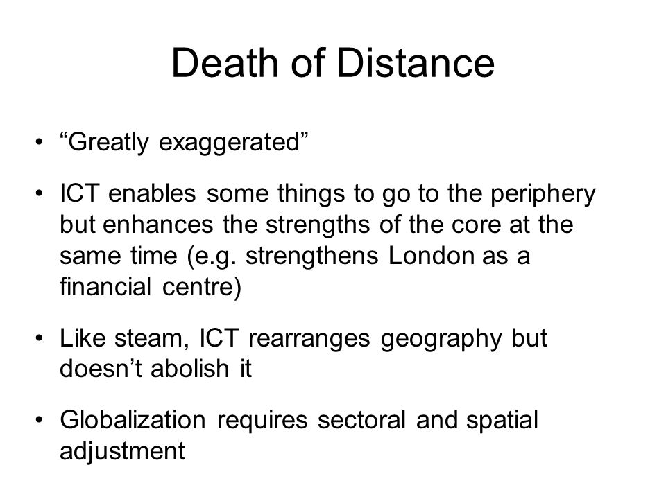 Death of Distance Greatly exaggerated ICT enables some things to go to the periphery but enhances the strengths of the core at the same time (e.g.