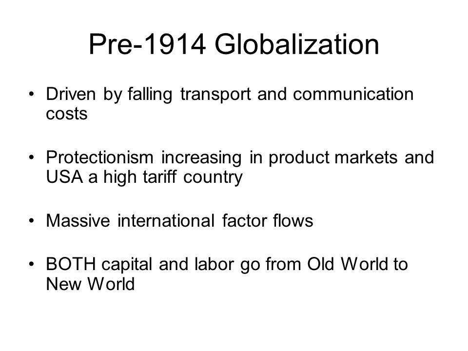 Pre-1914 Globalization Driven by falling transport and communication costs Protectionism increasing in product markets and USA a high tariff country Massive international factor flows BOTH capital and labor go from Old World to New World