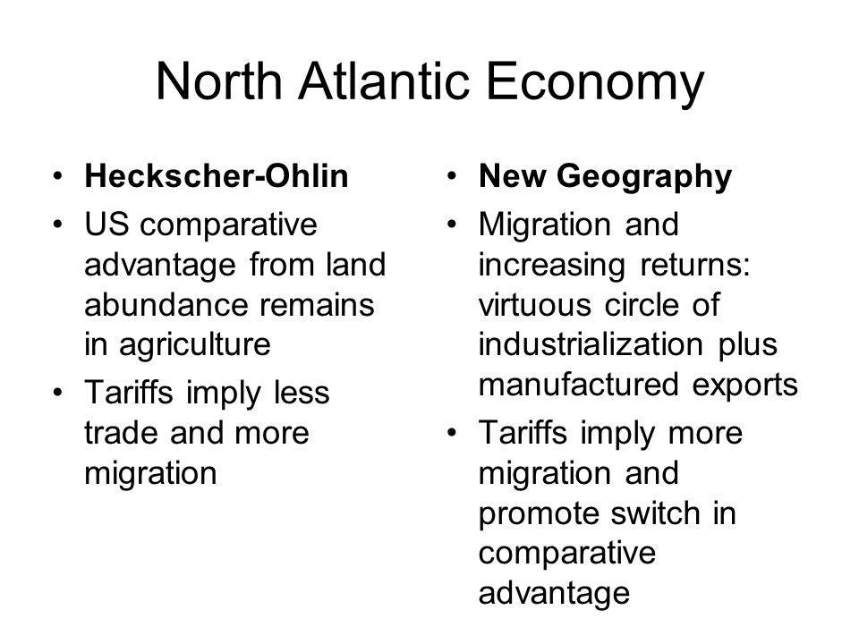 North Atlantic Economy Heckscher-Ohlin US comparative advantage from land abundance remains in agriculture Tariffs imply less trade and more migration New Geography Migration and increasing returns: virtuous circle of industrialization plus manufactured exports Tariffs imply more migration and promote switch in comparative advantage