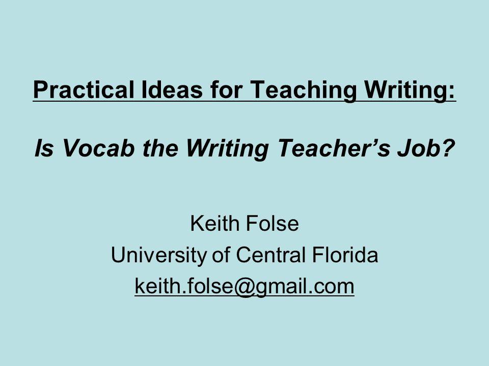 Practical Ideas for Teaching Writing: Is Vocab the Writing Teachers Job? Keith Folse University of Central Florida keith.folse@gmail.com