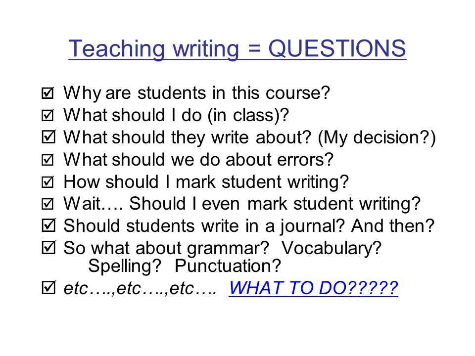 Teaching writing = QUESTIONS Why are students in this course? What should I do (in class)? What should they write about? (My decision?) What should we
