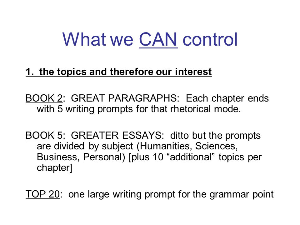What we CAN control 1. the topics and therefore our interest BOOK 2: GREAT PARAGRAPHS: Each chapter ends with 5 writing prompts for that rhetorical mo