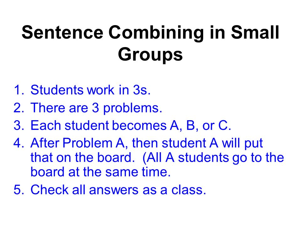 Sentence Combining in Small Groups 1.Students work in 3s. 2.There are 3 problems. 3.Each student becomes A, B, or C. 4.After Problem A, then student A
