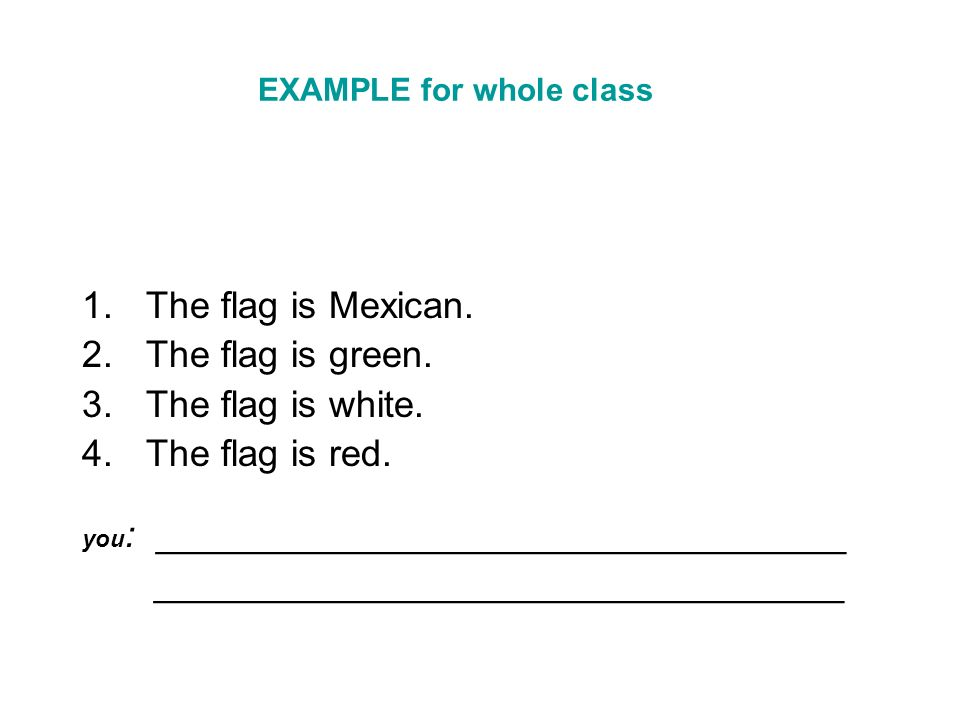 EXAMPLE for whole class 1.The flag is Mexican. 2.The flag is green. 3.The flag is white. 4.The flag is red. you : _________________________________ __