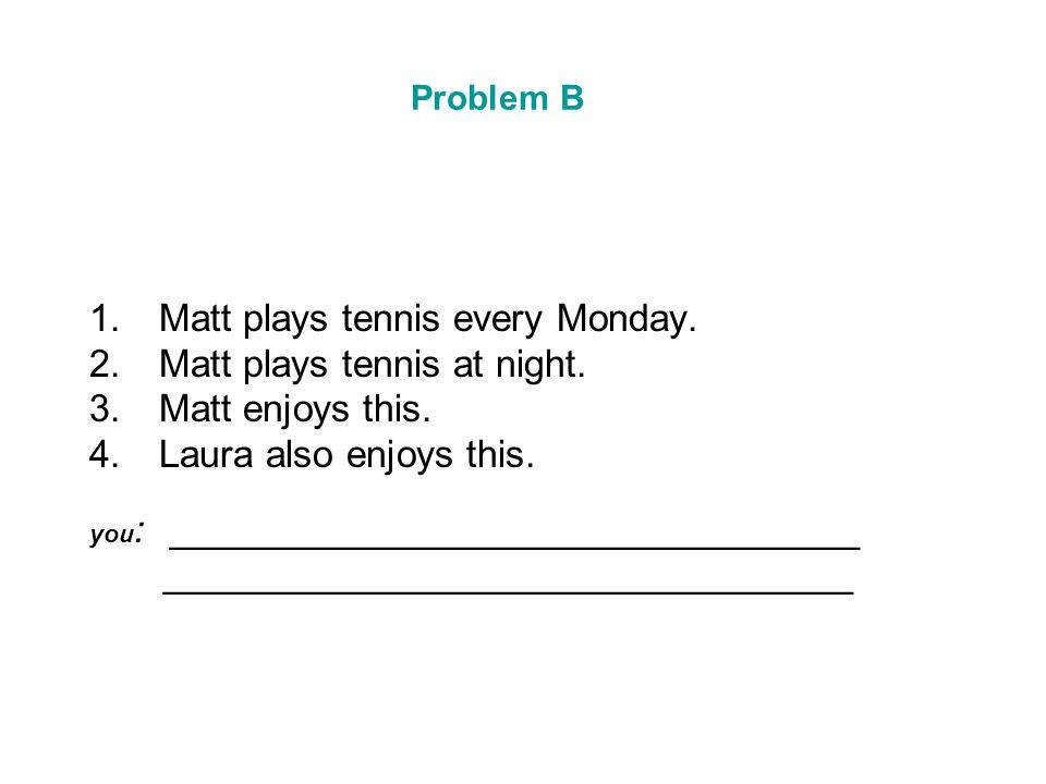 Problem B 1.Matt plays tennis every Monday. 2.Matt plays tennis at night. 3.Matt enjoys this. 4.Laura also enjoys this. you : ________________________