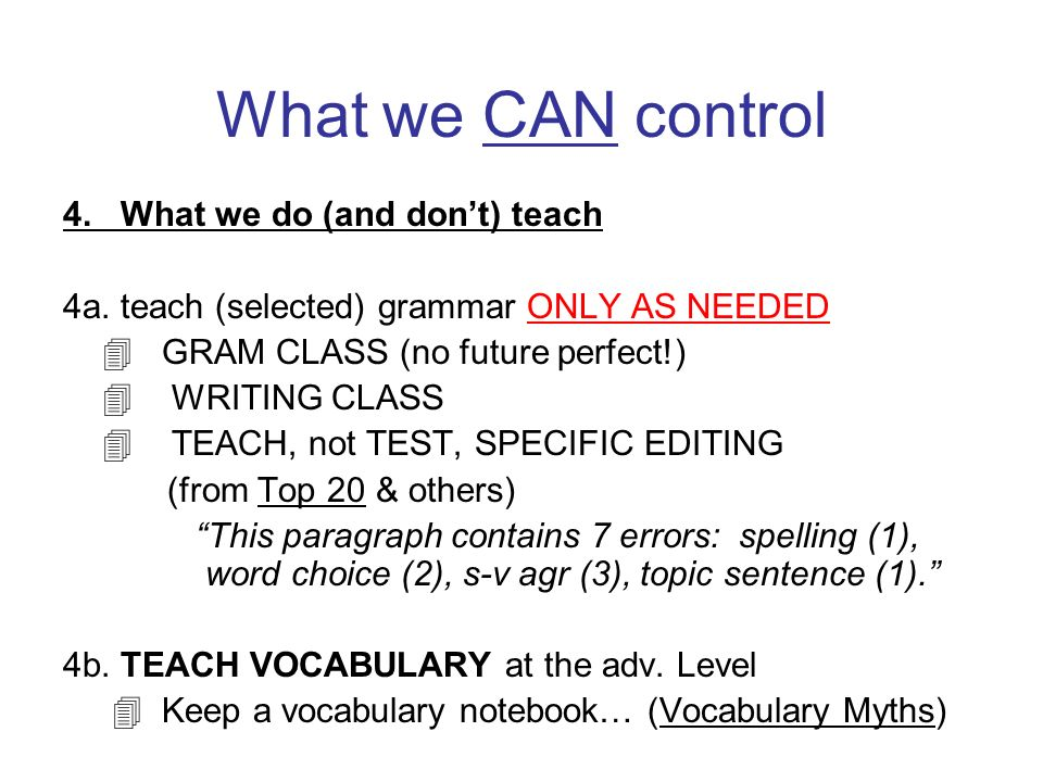 What we CAN control 4. What we do (and dont) teach 4a. teach (selected) grammar ONLY AS NEEDED GRAM CLASS (no future perfect!) WRITING CLASS TEACH, no