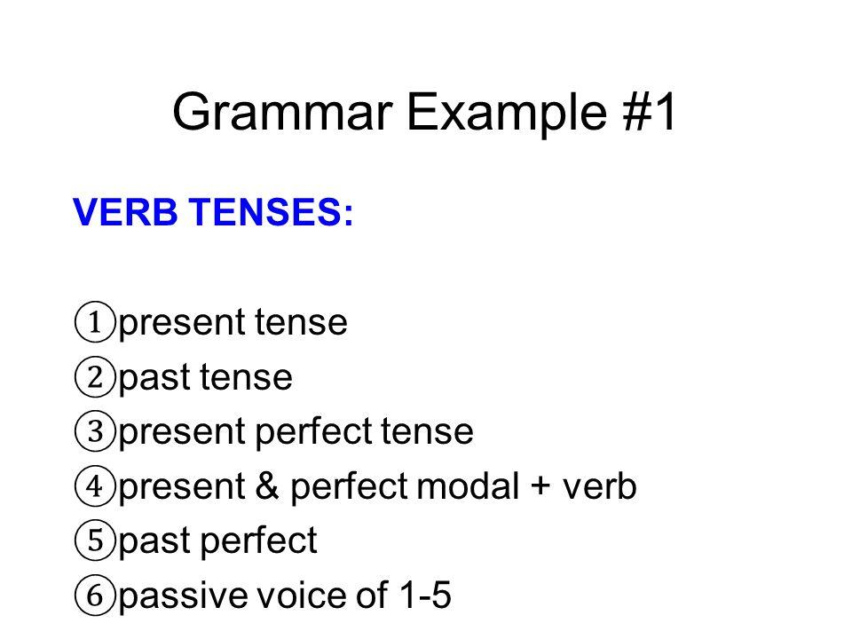 Grammar Example #1 VERB TENSES: present tense past tense present perfect tense present & perfect modal + verb past perfect passive voice of 1-5