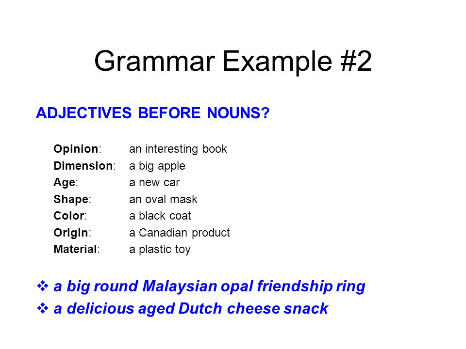Grammar Example #2 ADJECTIVES BEFORE NOUNS? Opinion: an interesting book Dimension: a big apple Age: a new car Shape: an oval mask Color: a black coat
