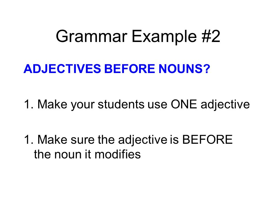 Grammar Example #2 ADJECTIVES BEFORE NOUNS? 1. Make your students use ONE adjective 1. Make sure the adjective is BEFORE the noun it modifies