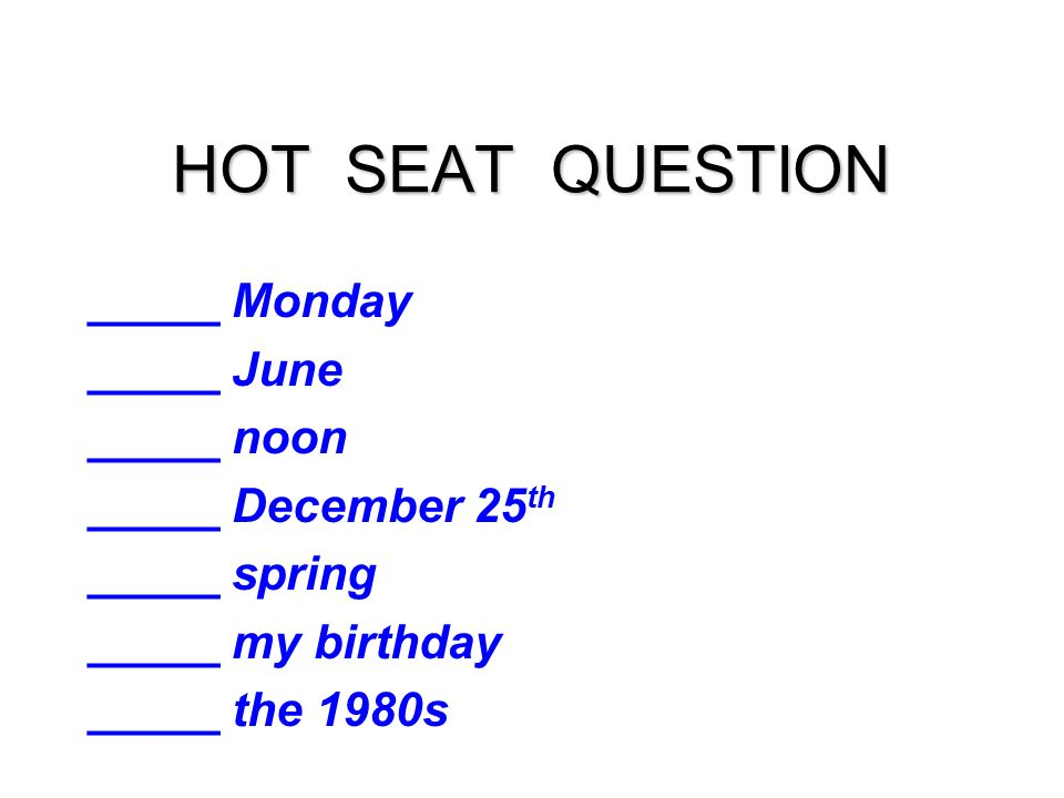 HOT SEAT QUESTION _____ Monday _____ June _____ noon _____ December 25 th _____ spring _____ my birthday _____ the 1980s