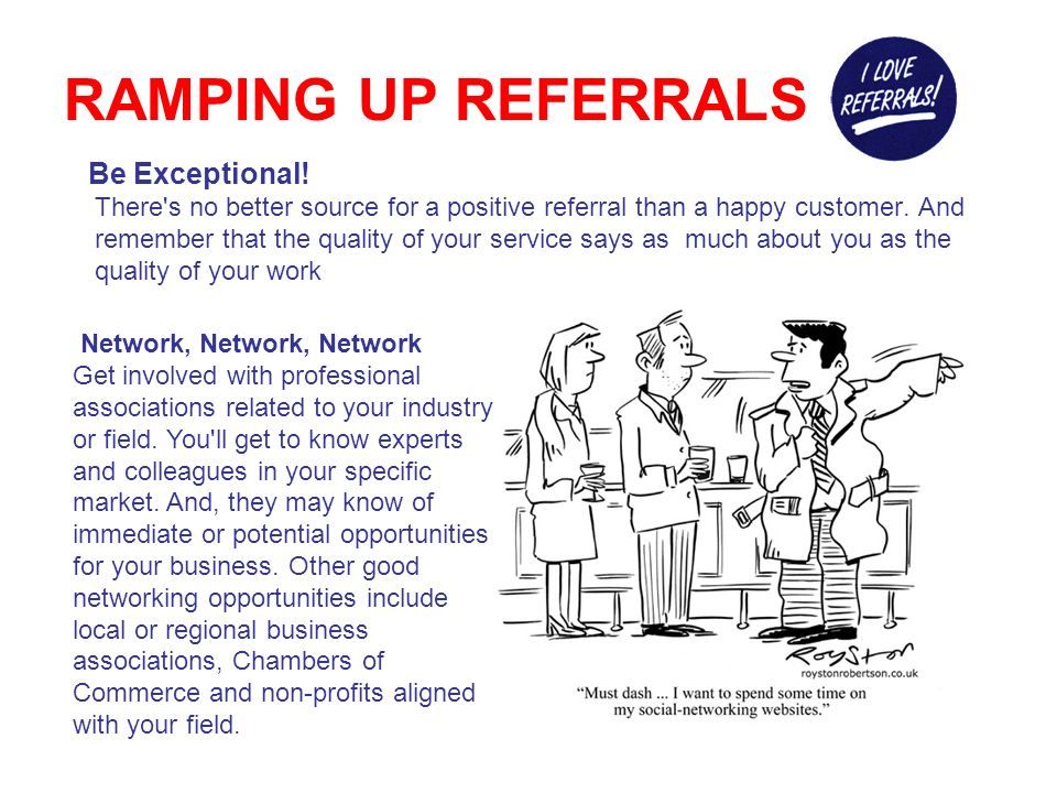 RAMPING UP REFERRALS Capitalize on your current and past clients Always ask your past clients for referrals.