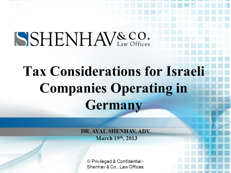 © Privileged & Confidential - Shenhav & Co., Law Offices Tax Considerations for Israeli Companies Operating in Germany DR. AYAL SHENHAV, ADV. March 19