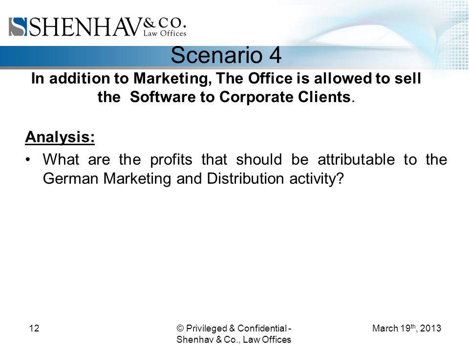 © Privileged & Confidential - Shenhav & Co., Law Offices 12 Scenario 4 In addition to Marketing, The Office is allowed to sell the Software to Corporate Clients.