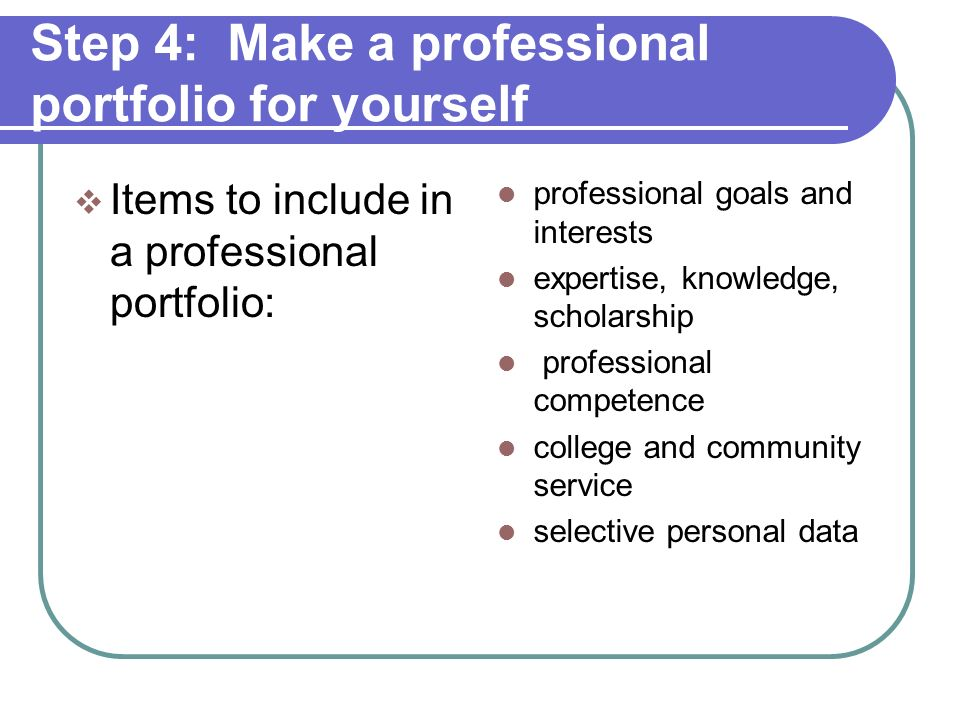 Step 4: Make a professional portfolio for yourself Professional portfolio is a comprehensive description of your professional life and achievements Reflective, purposeful, analytic, and developmental More than a resume – includes narrative Use your narrative to summarize and state your claims.