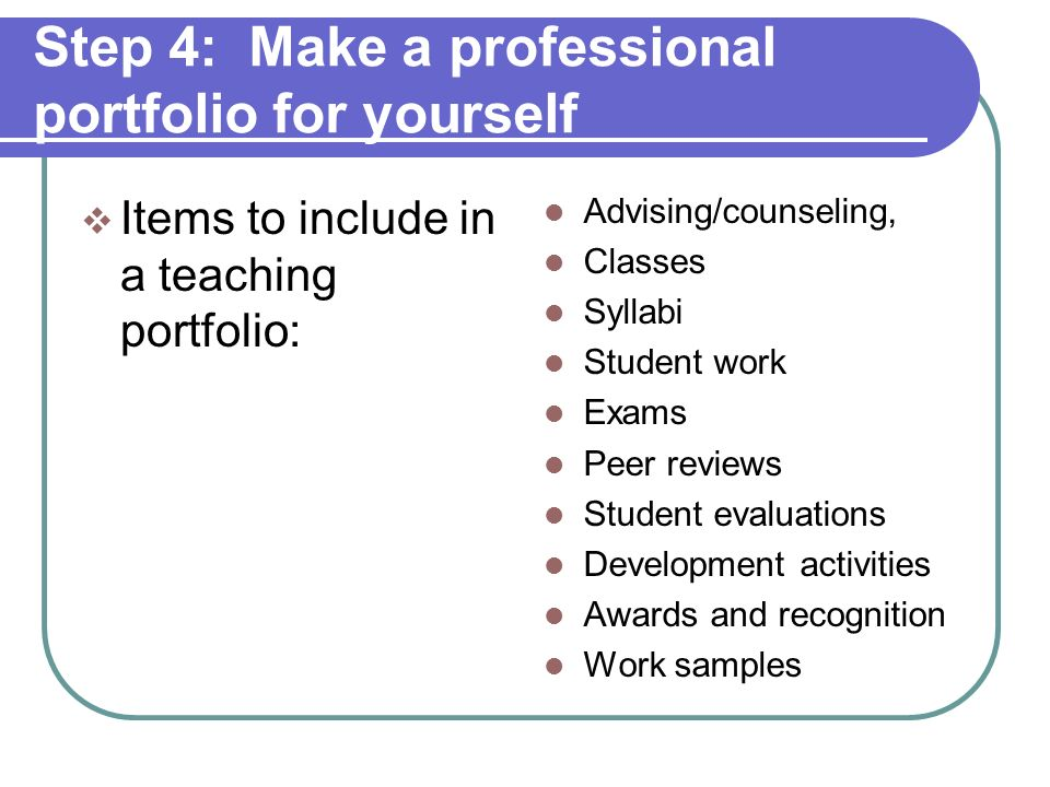 Step 4: Make a professional portfolio for yourself Questions to ask for a teaching portfolio: How do you teach.