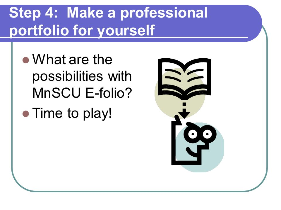 Step 4: Make a professional portfolio for yourself Items to include in a teaching portfolio: Advising/counseling, Classes Syllabi Student work Exams Peer reviews Student evaluations Development activities Awards and recognition Work samples