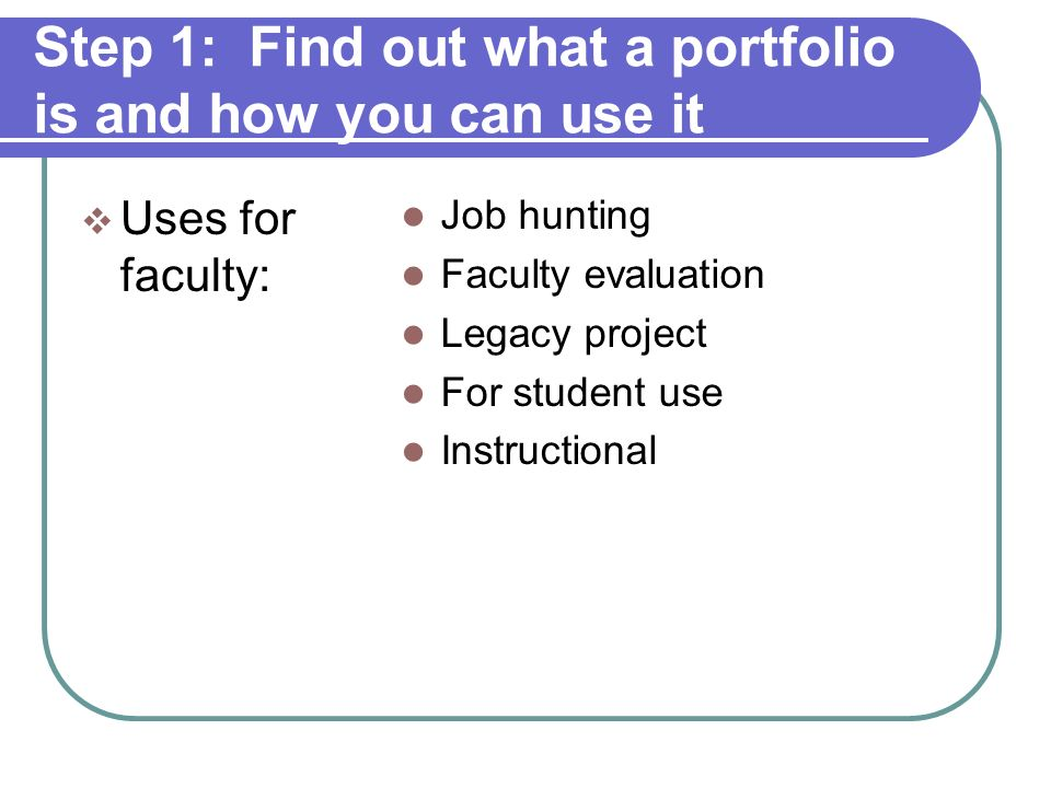 Step 1: Find out what a portfolio is and how you can use it Key feature of a portfolio is reflection.