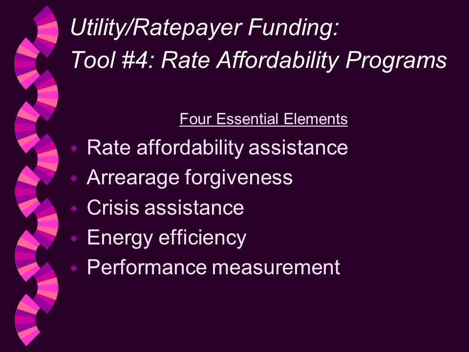 Utility/Ratepayer Funding: Tool #4: Rate Affordability Programs Four Essential Elements w Rate affordability assistance w Arrearage forgiveness w Crisis assistance w Energy efficiency w Performance measurement