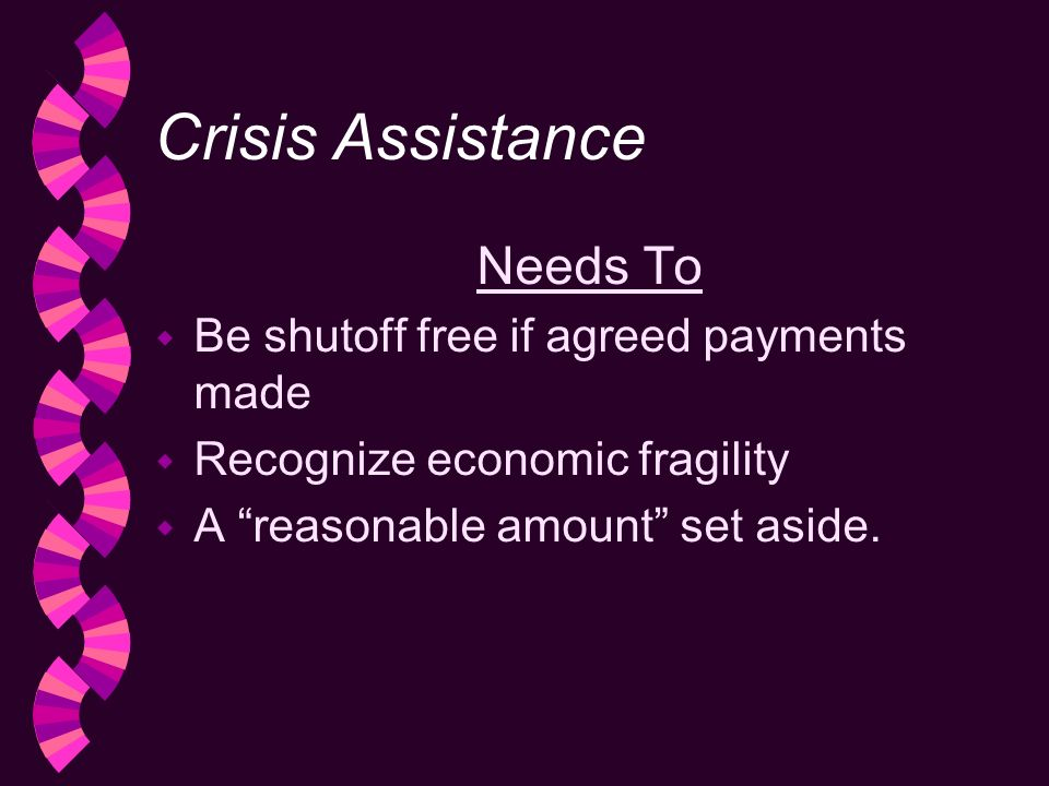 Crisis Assistance Needs To w Be shutoff free if agreed payments made w Recognize economic fragility w A reasonable amount set aside.
