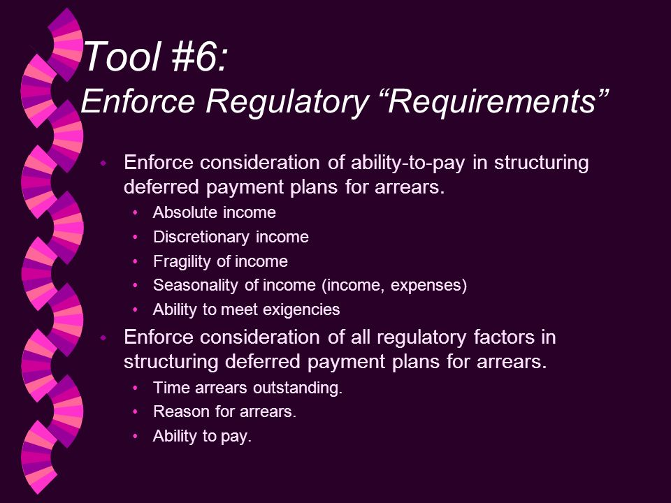 Tool #6: Enforce Regulatory Requirements w Enforce consideration of ability-to-pay in structuring deferred payment plans for arrears.