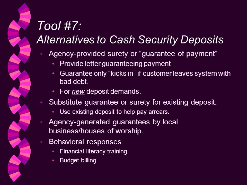 Tool #7: Alternatives to Cash Security Deposits w Agency-provided surety or guarantee of payment Provide letter guaranteeing payment Guarantee only kicks in if customer leaves system with bad debt.