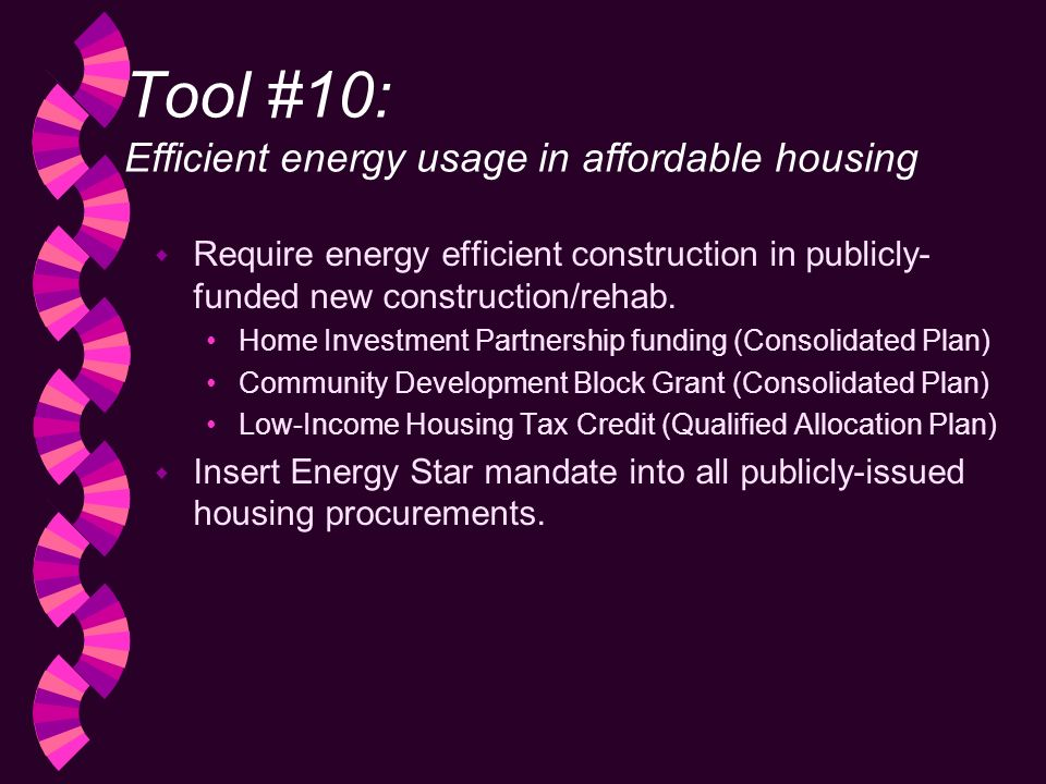 Tool #10: Efficient energy usage in affordable housing w Require energy efficient construction in publicly- funded new construction/rehab.
