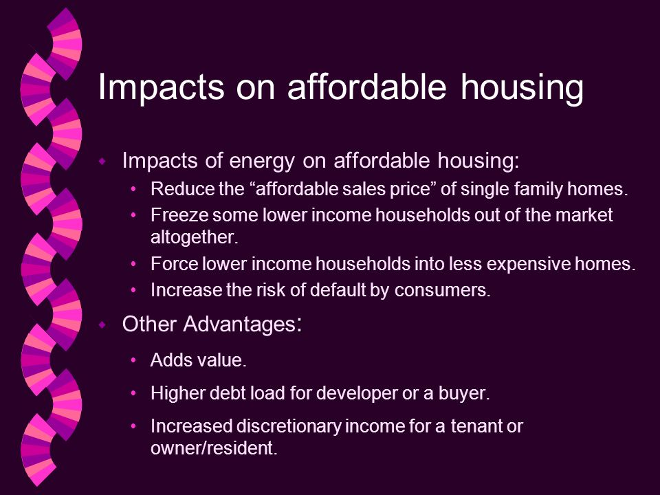 Impacts on affordable housing w Impacts of energy on affordable housing: Reduce the affordable sales price of single family homes.