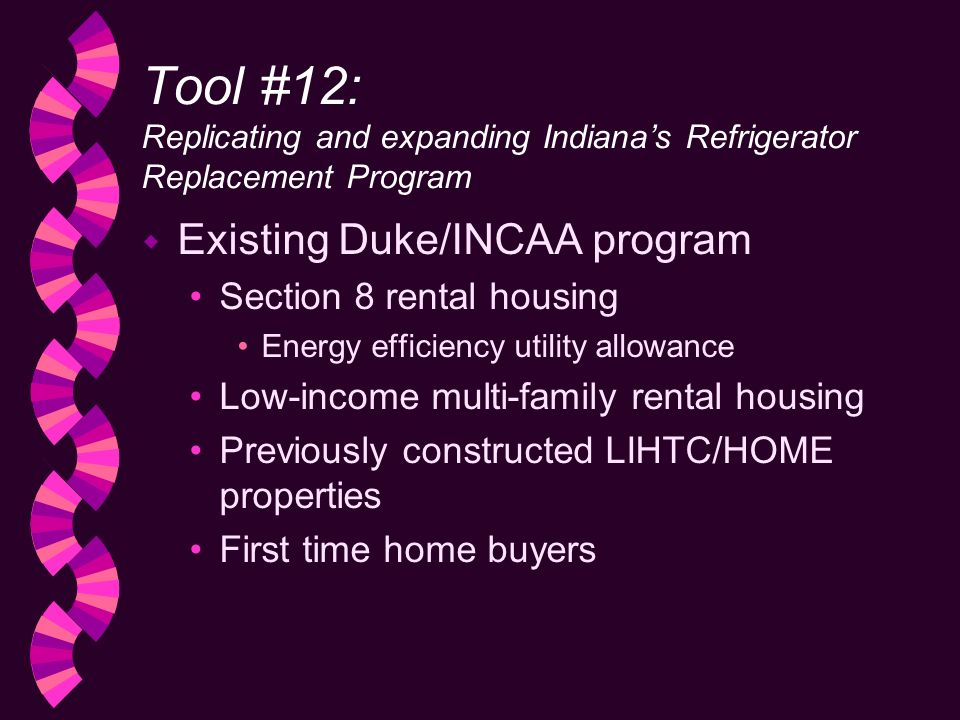 Tool #12: Replicating and expanding Indianas Refrigerator Replacement Program w Existing Duke/INCAA program Section 8 rental housing Energy efficiency utility allowance Low-income multi-family rental housing Previously constructed LIHTC/HOME properties First time home buyers
