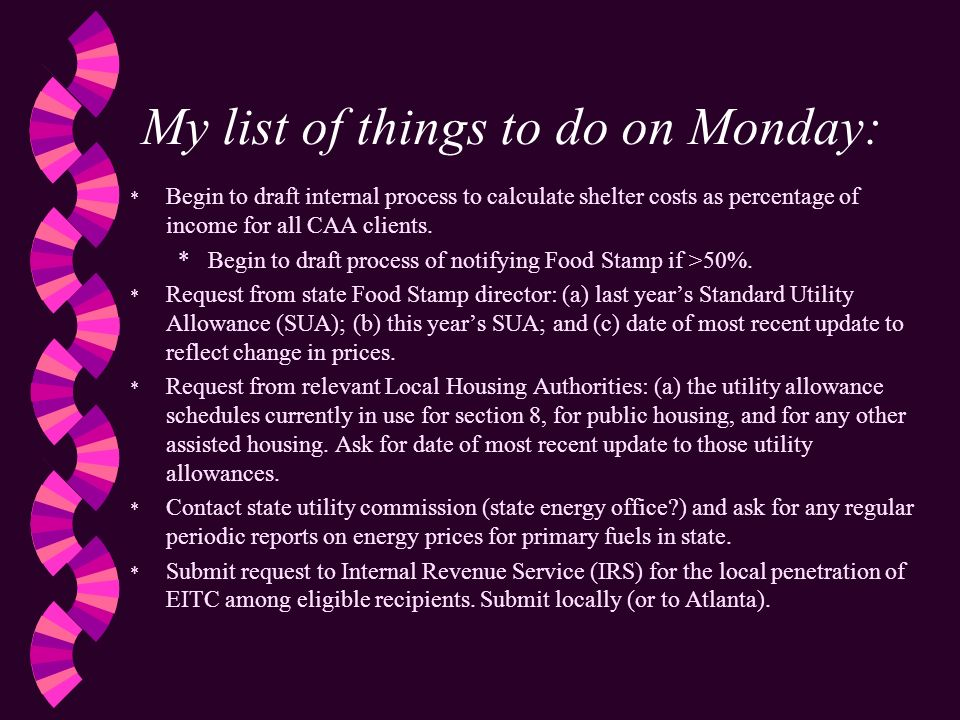 My list of things to do on Monday: * Begin to draft internal process to calculate shelter costs as percentage of income for all CAA clients.