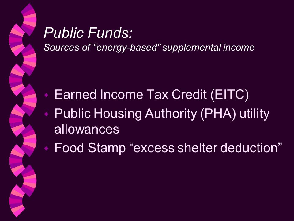 Public Funds: Sources of energy-based supplemental income w Earned Income Tax Credit (EITC) w Public Housing Authority (PHA) utility allowances w Food Stamp excess shelter deduction