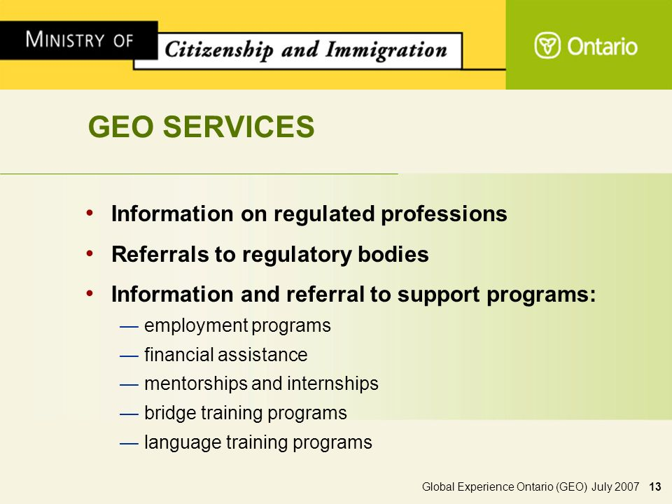 Global Experience Ontario (GEO) July 2007 13 GEO SERVICES Information on regulated professions Referrals to regulatory bodies Information and referral to support programs: employment programs financial assistance mentorships and internships bridge training programs language training programs