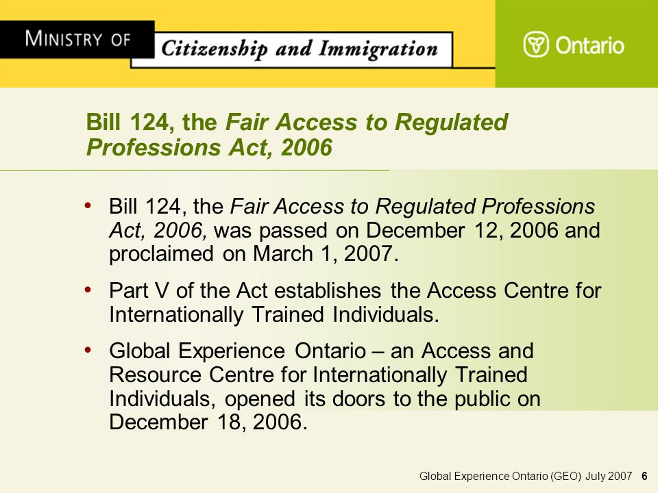 Global Experience Ontario (GEO) July 2007 6 Bill 124, the Fair Access to Regulated Professions Act, 2006 Bill 124, the Fair Access to Regulated Professions Act, 2006, was passed on December 12, 2006 and proclaimed on March 1, 2007.