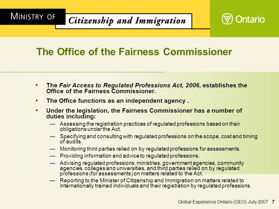 Global Experience Ontario (GEO) July 2007 7 The Office of the Fairness Commissioner The Fair Access to Regulated Professions Act, 2006, establishes the Office of the Fairness Commissioner.