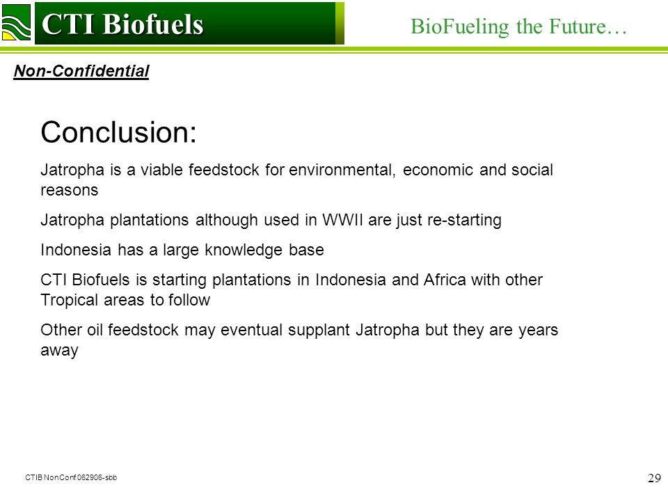 CTI Biofuels BioFueling the Future… Non-Confidential CTI Biofuels CTIB NonConf 062906-sbb 29 Conclusion: Jatropha is a viable feedstock for environmental, economic and social reasons Jatropha plantations although used in WWII are just re-starting Indonesia has a large knowledge base CTI Biofuels is starting plantations in Indonesia and Africa with other Tropical areas to follow Other oil feedstock may eventual supplant Jatropha but they are years away