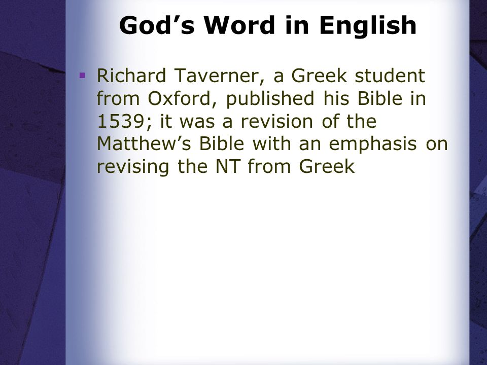 Gods Word in English Richard Taverner, a Greek student from Oxford, published his Bible in 1539; it was a revision of the Matthews Bible with an emphasis on revising the NT from Greek